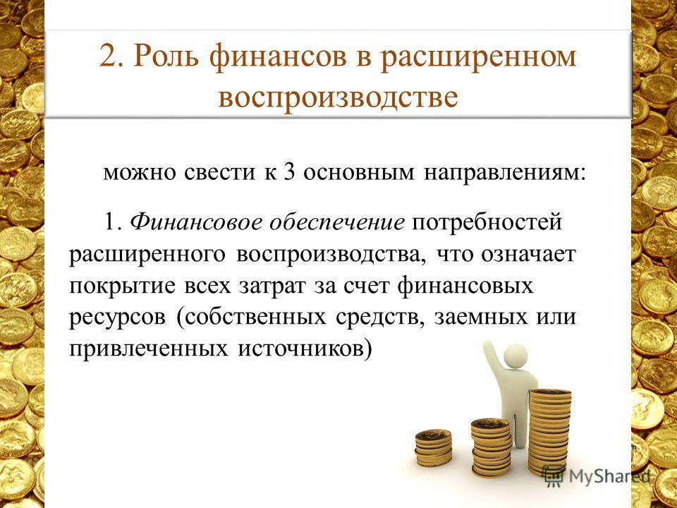 можно свести к 3 основным направлениям: 1. Финансовое обеспечение потребностей расширенного воспроизводства, что означает покрытие всех затрат за счет финансовых ресурсов (собственных средств, заемных или привлеченных источников) 2. Роль финансов в р