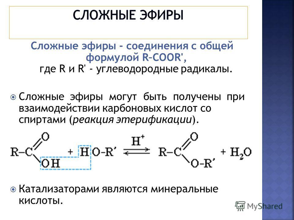 Сложные эфиры - соединения с общей формулой R–COOR', где R и R' - углеводородные радикалы. Сложные эфиры могут быть получены при взаимодействии карбоновых кислот со спиртами (реакция этерификации). Катализаторами являются минеральные кислоты.