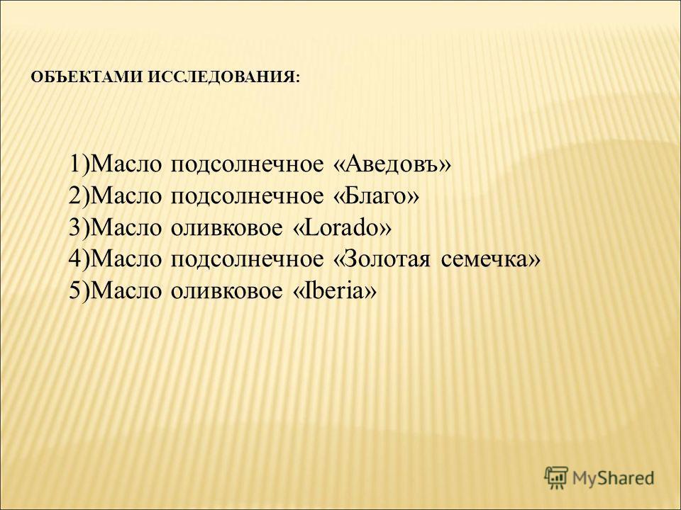 ОБЪЕКТАМИ ИССЛЕДОВАНИЯ: 1)Масло подсолнечное «Аведовъ» 2)Масло подсолнечное «Благо» 3)Масло оливковое «Lorado» 4)Масло подсолнечное «Золотая семечка» 5)Масло оливковое «Iberia»