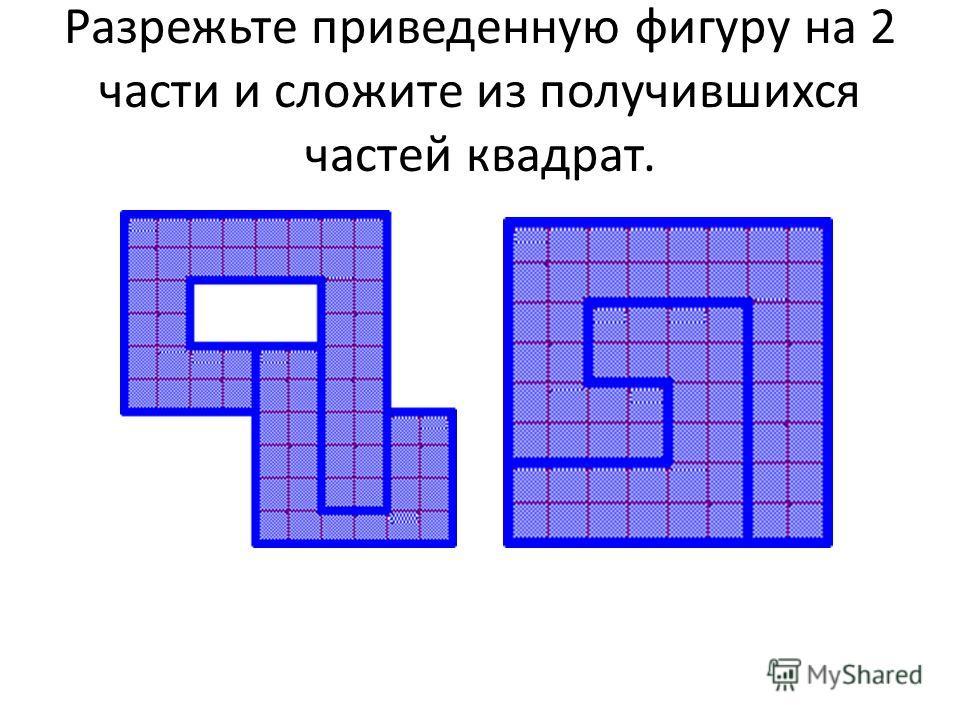 Разpежьте приведенную фигуpу на 2 части и сложите из получившихся частей квадpат.