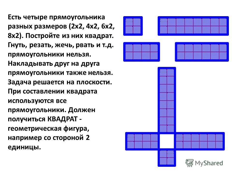 Есть четыре прямоугольника разных размеров (2x2, 4x2, 6x2, 8x2). Постройте из них квадрат. Гнуть, резать, жечь, рвать и т.д. прямоугольники нельзя. Hакладывать друг на друга прямоугольники также нельзя. Задача решается на плоскости. При составлении к