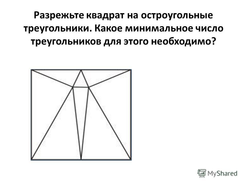 Разрежьте квадрат на остроугольные треугольники. Какое минимальное число треугольников для этого необходимо?