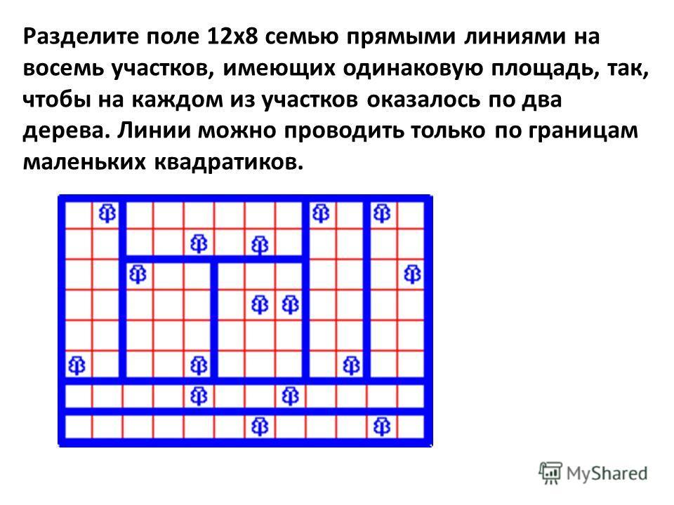 Разделите поле 12x8 семью прямыми линиями на восемь участков, имеющих одинаковую площадь, так, чтобы на каждом из участков оказалось по два дерева. Линии можно проводить только по границам маленьких квадратиков.