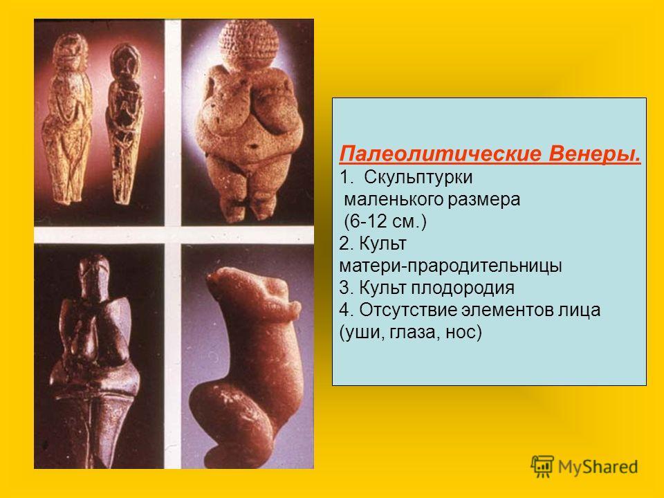 Палеолитические Венеры. 1.Скульптурки маленького размера (6-12 см.) 2. Культ матери-прародительницы 3. Культ плодородия 4. Отсутствие элементов лица (уши, глаза, нос)