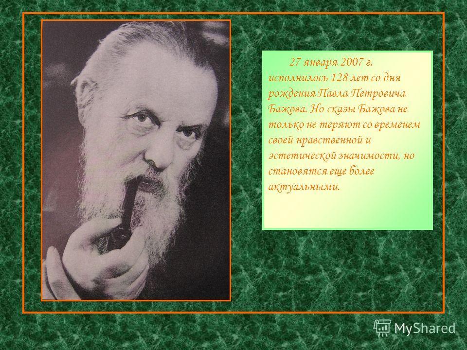 27 января 2007 г. исполнилось 128 лет со дня рождения Павла Петровича Бажова. Но сказы Бажова не только не теряют со временем своей нравственной и эстетической значимости, но становятся еще более актуальными.