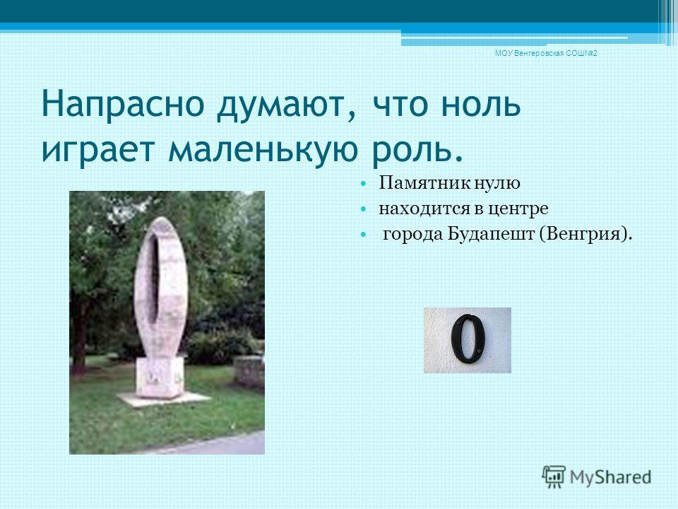 Напрасно думают, что ноль играет маленькую роль. Памятник нулю находится в центре города Будапешт (Венгрия). МОУ Венгеровская СОШ2