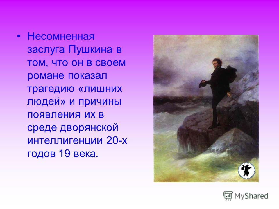 Несомненная заслуга Пушкина в том, что он в своем романе показал трагедию «лишних людей» и причины появления их в среде дворянской интеллигенции 20-х годов 19 века.