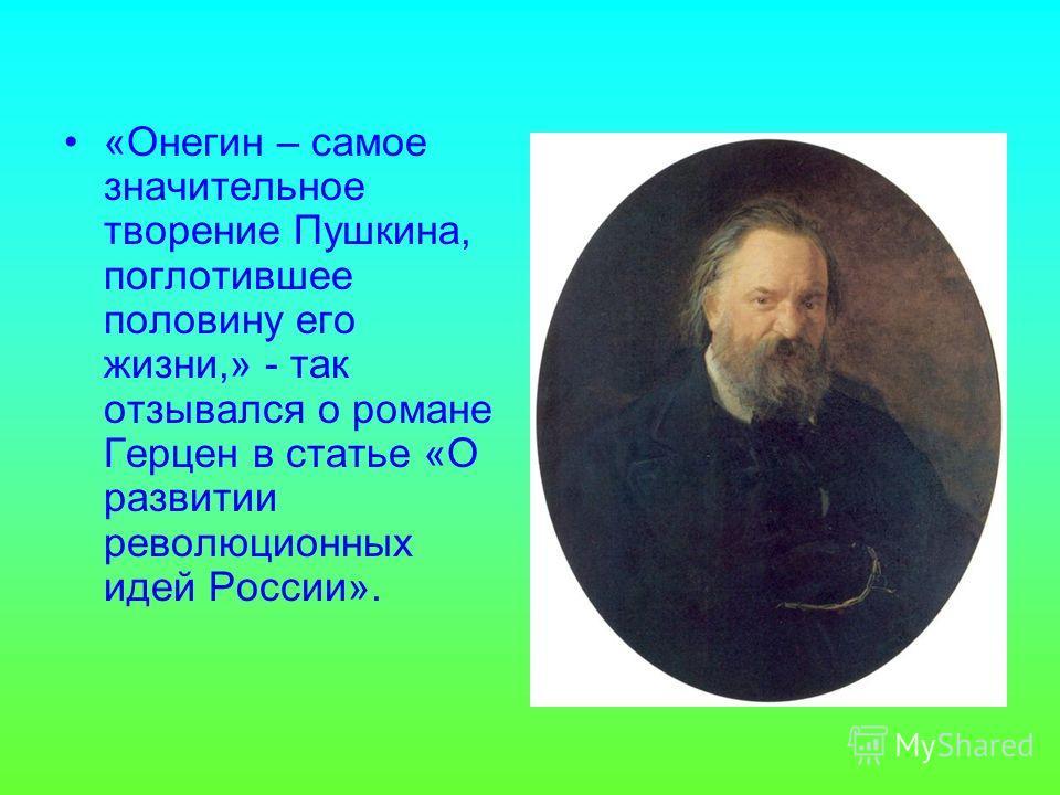 «Онегин – самое значительное творение Пушкина, поглотившее половину его жизни,» - так отзывался о романе Герцен в статье «О развитии революционных идей России».