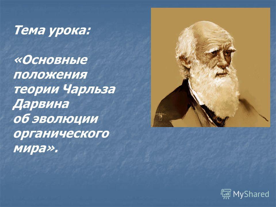 Тема урока: «Основные положения теории Чарльза Дарвина об эволюции органического мира».
