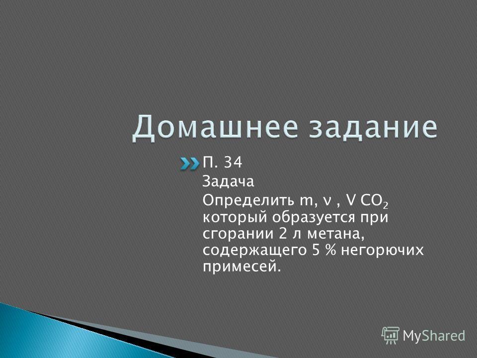 П. 34 Задача Определить m, ν, V CO 2 который образуется при сгорании 2 л метана, содержащего 5 % негорючих примесей.