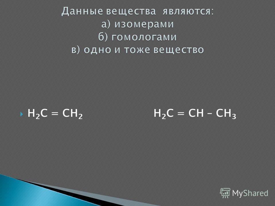 H 2 C = CH 2 H 2 C = CH – CH 3