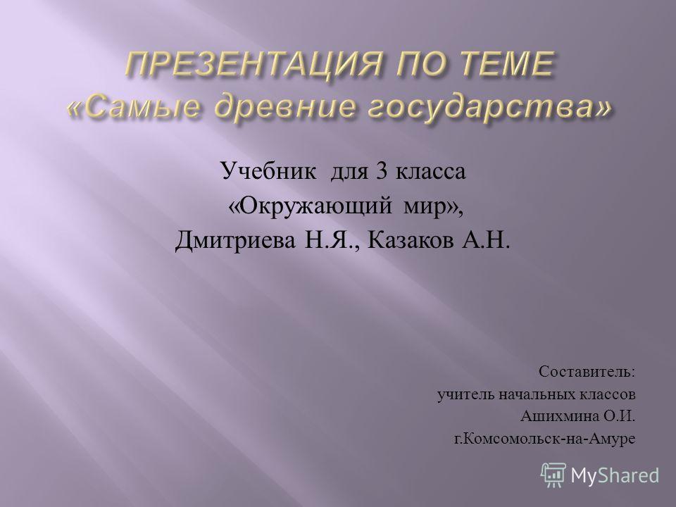Учебник для 3 класса « Окружающий мир », Дмитриева Н. Я., Казаков А. Н. Составитель : учитель начальных классов Ашихмина О. И. г. Комсомольск - на - Амуре