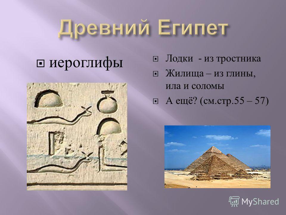иероглифы Лодки - из тростника Жилища – из глины, ила и соломы А ещё ? ( см. стр.55 – 57)