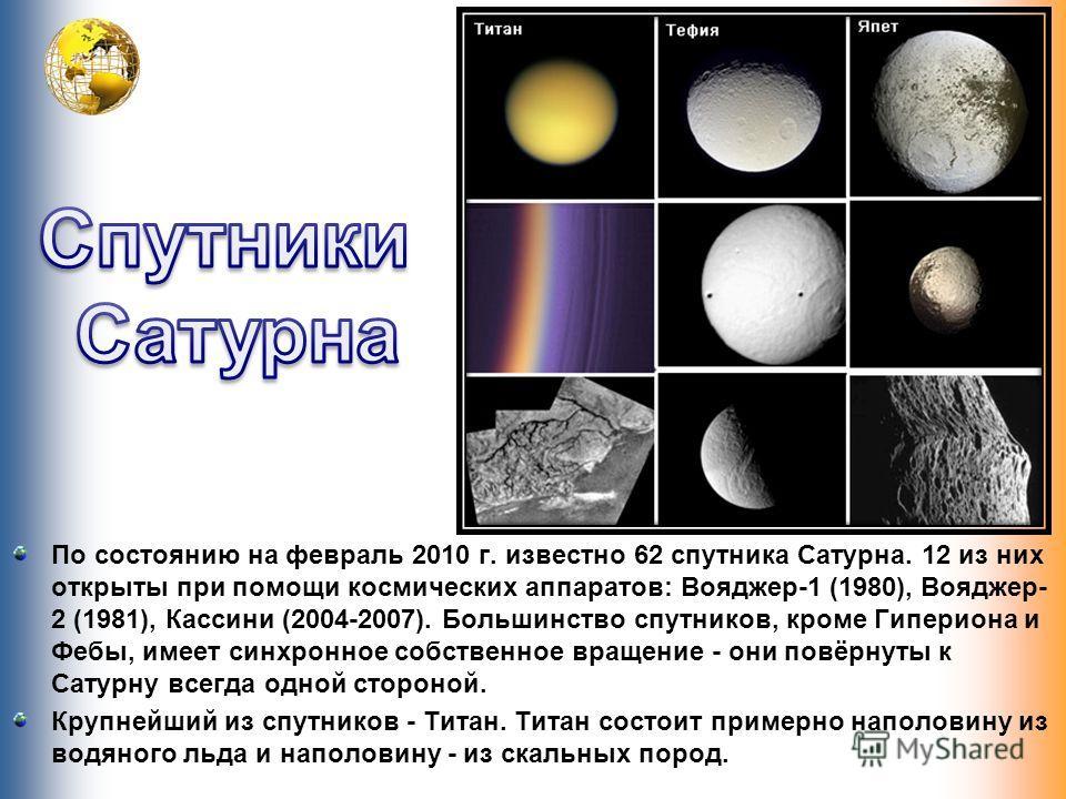 По состоянию на февраль 2010 г. известно 62 спутника Сатурна. 12 из них открыты при помощи космических аппаратов: Вояджер-1 (1980), Вояджер- 2 (1981), Кассини (2004-2007). Большинство спутников, кроме Гипериона и Фебы, имеет синхронное собственное вр