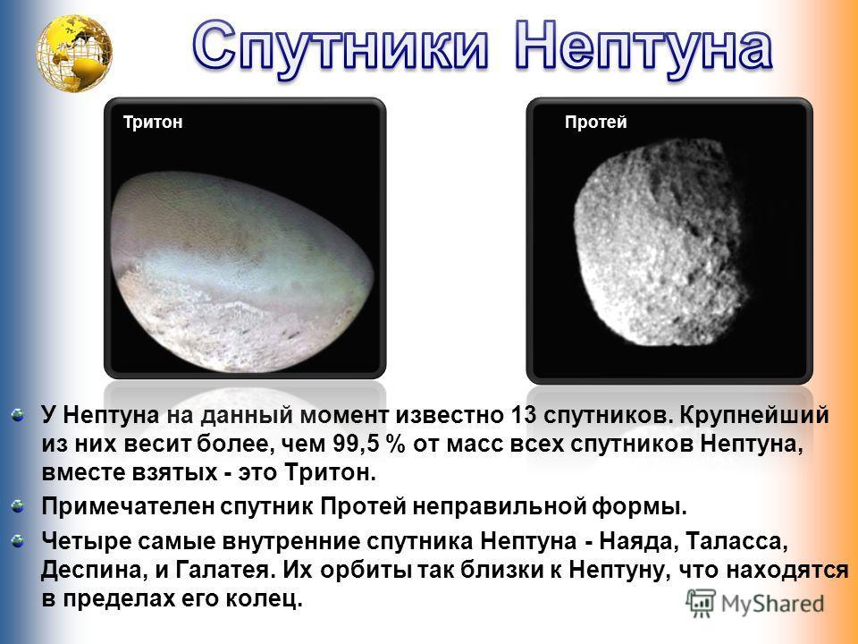 У Нептуна на данный момент известно 13 спутников. Крупнейший из них весит более, чем 99,5 % от масс всех спутников Нептуна, вместе взятых - это Тритон. Примечателен спутник Протей неправильной формы. Четыре самые внутренние спутника Нептуна - Наяда,