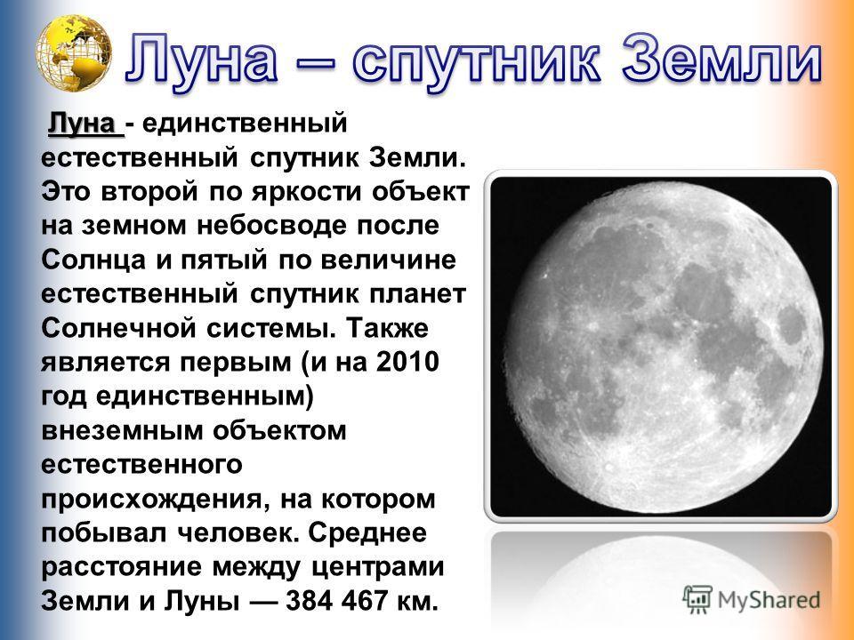 Луна Луна - единственный естественный спутник Земли. Это второй по яркости объект на земном небосводе после Солнца и пятый по величине естественный спутник планет Солнечной системы. Также является первым (и на 2010 год единственным) внеземным объекто