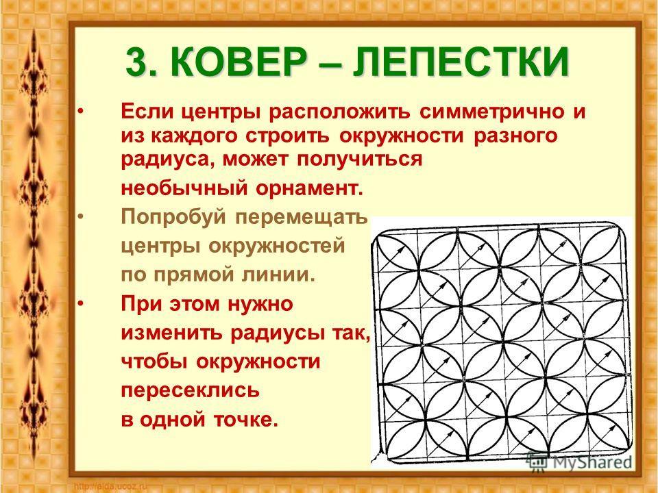 3. КОВЕР – ЛЕПЕСТКИ Если центры расположить симметрично и из каждого строить окружности разного радиуса, может получиться необычный орнамент. Попробуй перемещать центры окружностей по прямой линии. При этом нужно изменить радиусы так, чтобы окружност