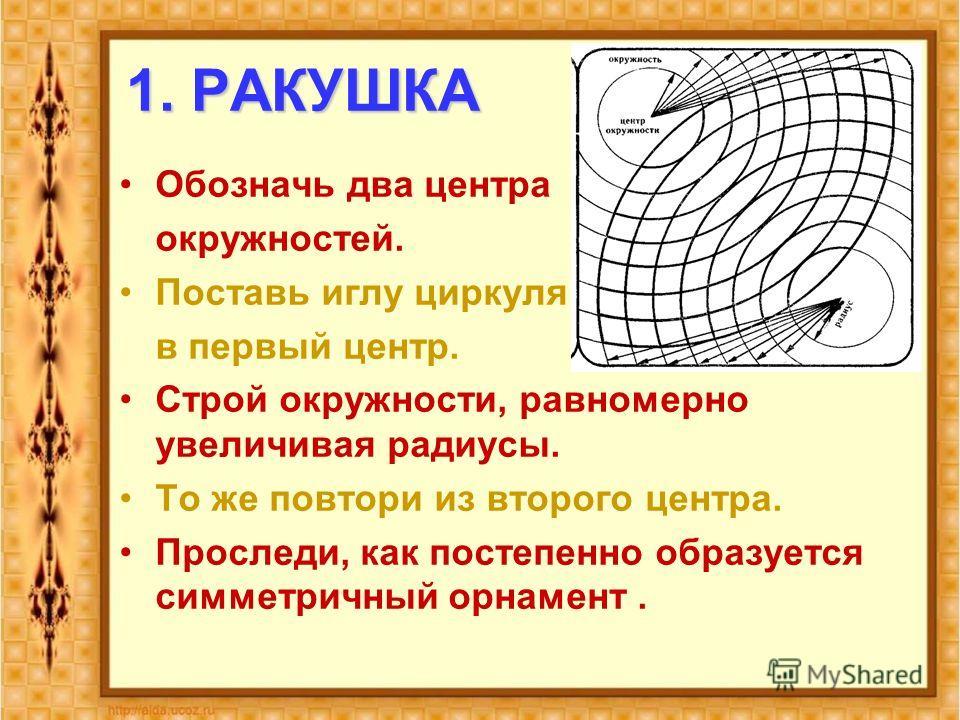 1. РАКУШКА Обозначь два центра окружностей. Поставь иглу циркуля в первый центр. Строй окружности, равномерно увеличивая радиусы. То же повтори из второго центра. Проследи, как постепенно образуется симметричный орнамент.