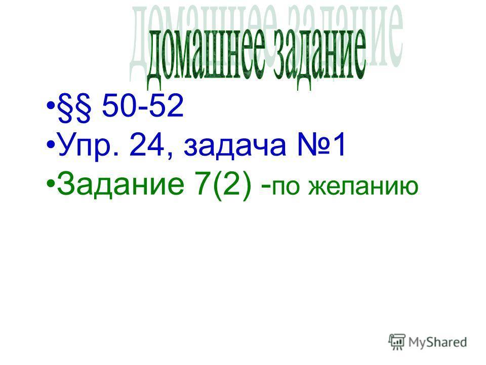 §§ 50-52 Упр. 24, задача 1 Задание 7(2) - по желанию