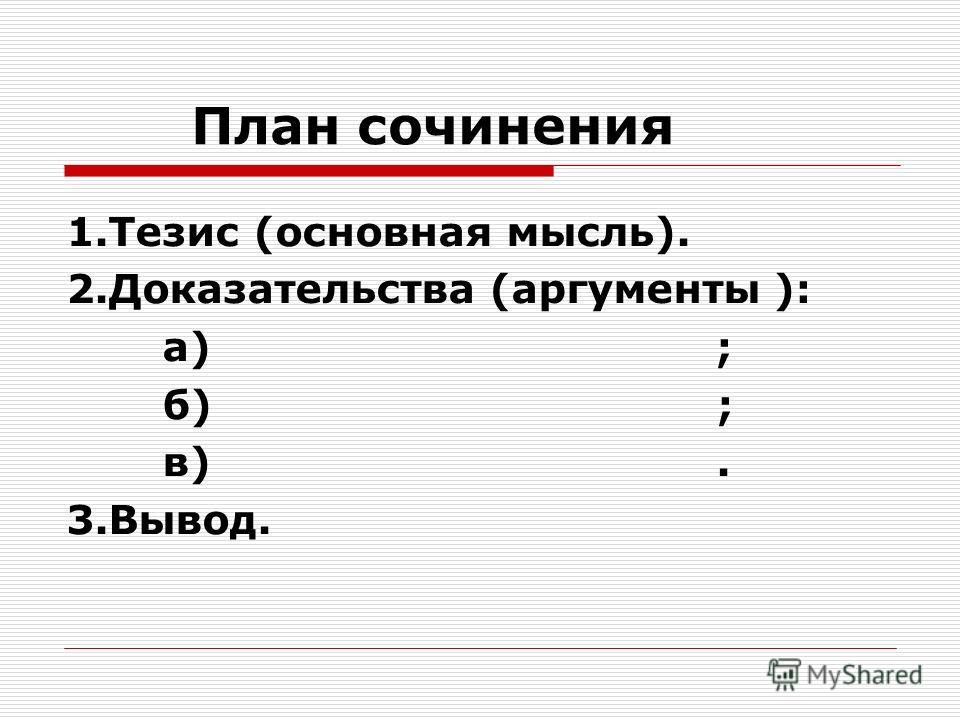 План сочинения 1.Тезис (основная мысль). 2.Доказательства (аргументы ): а) ; б) ; в). 3.Вывод.