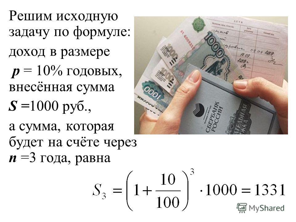 Решим исходную задачу по формуле: доход в размере p = 10% годовых, внесённая сумма S =1000 руб., а сумма, которая будет на счёте через n =3 года, равна