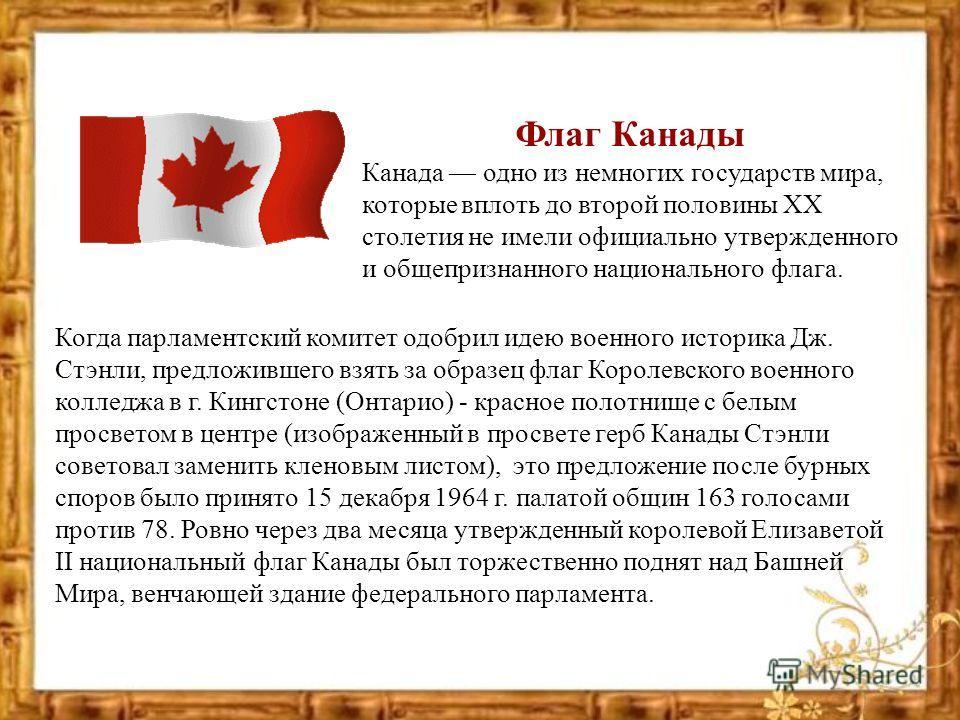 Флаг Канады Канада одно из немногих государств мира, которые вплоть до второй половины ХХ столетия не имели официально утвержденного и общепризнанного национального флага. Когда парламентский комитет одобрил идею военного историка Дж. Стэнли, предлож