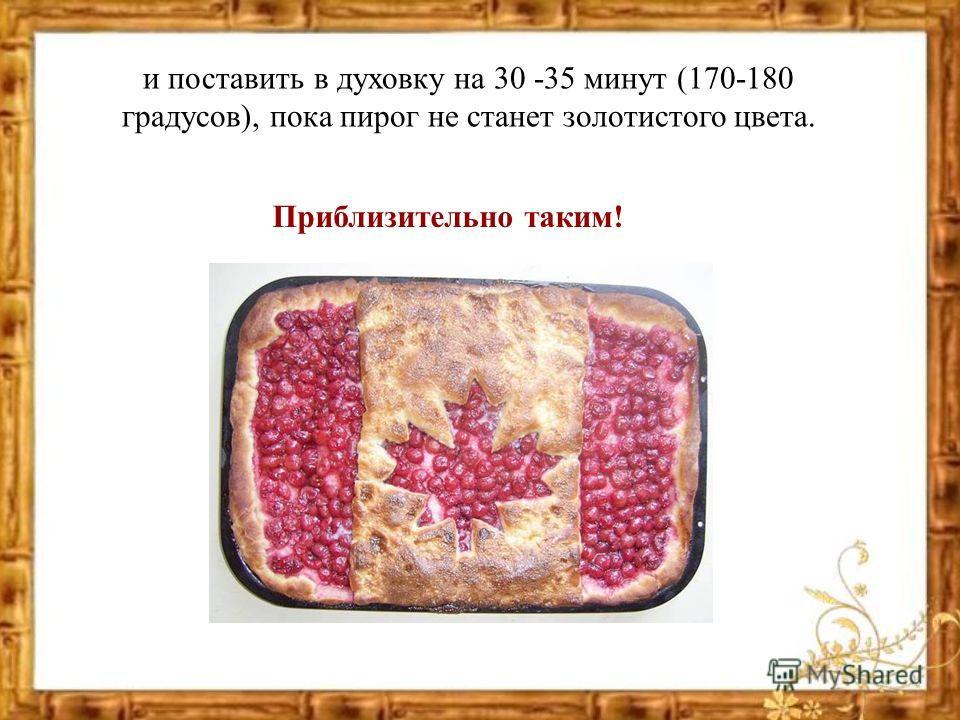 и поставить в духовку на 30 -35 минут (170-180 градусов), пока пирог не станет золотистого цвета. Приблизительно таким!