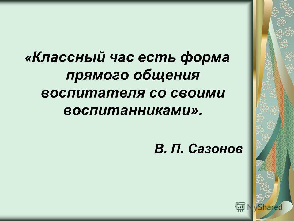 « Классный час есть форма прямого общения воспитателя со своими воспитанниками». В. П. Сазонов