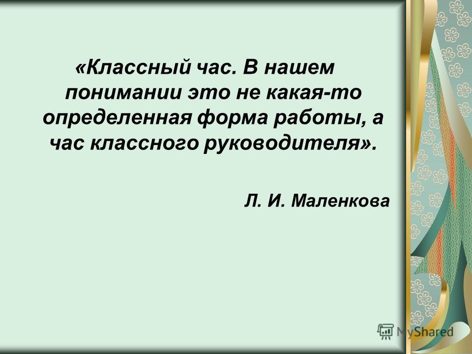 «Классный час. В нашем понимании это не какая-то определенная форма работы, а час классного руководителя». Л. И. Маленкова
