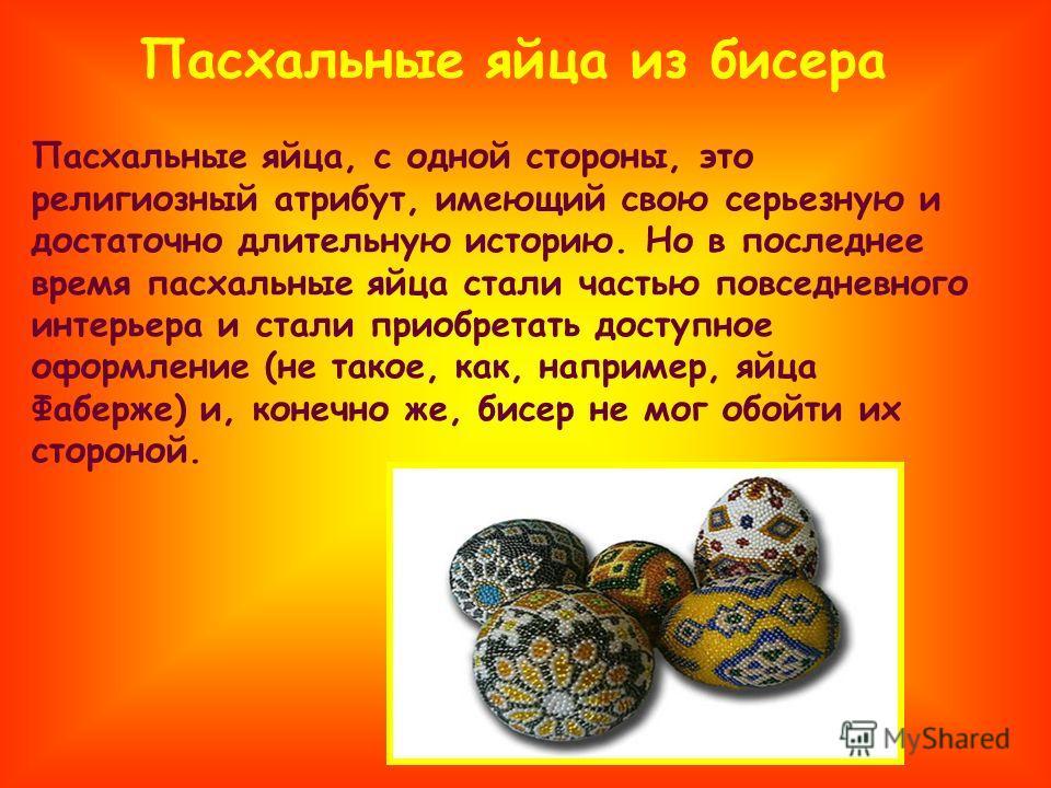 Пасхальные яйца из бисера Пасхальные яйца, с одной стороны, это религиозный атрибут, имеющий свою серьезную и достаточно длительную историю. Но в последнее время пасхальные яйца стали частью повседневного интерьера и стали приобретать доступное оформ