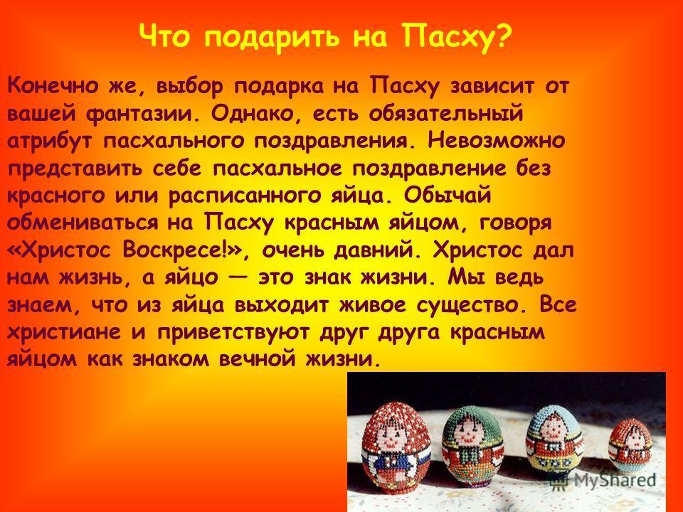 Конечно же, выбор подарка на Пасху зависит от вашей фантазии. Однако, есть обязательный атрибут пасхального поздравления. Невозможно представить себе пасхальное поздравление без красного или расписанного яйца. Обычай обмениваться на Пасху красным яйц