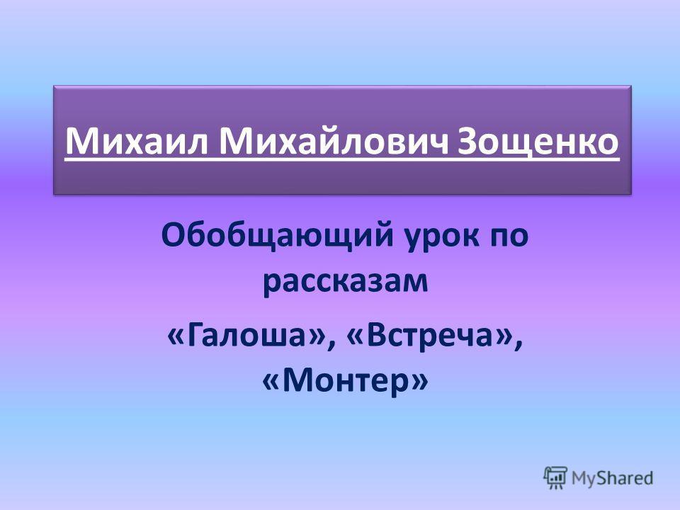 Михаил Михайлович Зощенко Обобщающий урок по рассказам «Галоша», «Встреча», «Монтер»