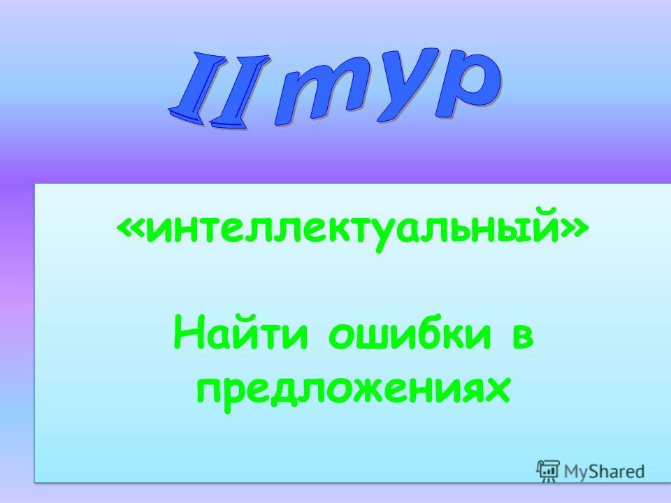 «интеллектуальный» Найти ошибки в предложениях «интеллектуальный» Найти ошибки в предложениях