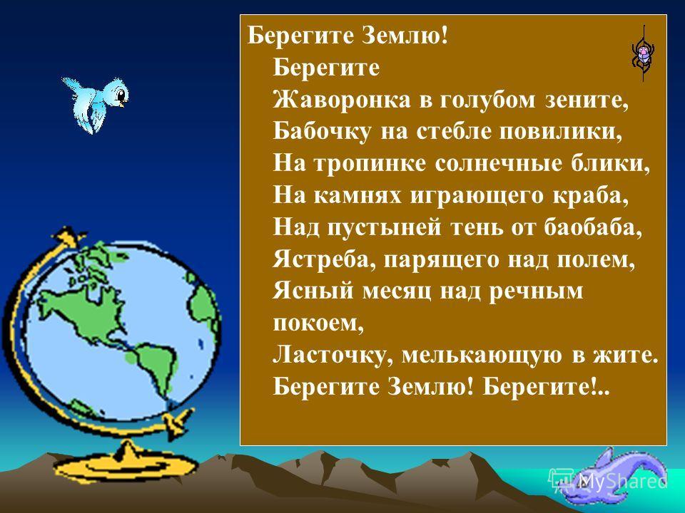 Берегите Землю! Берегите Жаворонка в голубом зените, Бабочку на стебле повилики, На тропинке солнечные блики, На камнях играющего краба, Над пустыней тень от баобаба, Ястреба, парящего над полем, Ясный месяц над речным покоем, Ласточку, мелькающую в