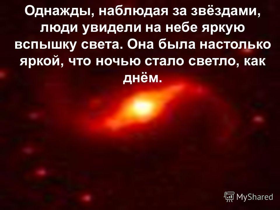 Однажды, наблюдая за звёздами, люди увидели на небе яркую вспышку света. Она была настолько яркой, что ночью стало светло, как днём.