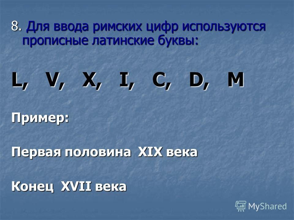 8. Для ввода римских цифр используются прописные латинские буквы: L, V, X, I, C, D, M Пример: Первая половина XIX века Конец XVII века