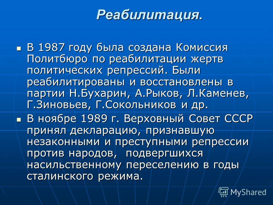 Реабилитация. В 1987 году была создана Комиссия Политбюро по реабилитации жертв политических репрессий. Были реабилитированы и восстановлены в партии Н.Бухарин, А.Рыков, Л.Каменев, Г.Зиновьев, Г.Сокольников и др. В 1987 году была создана Комиссия Пол