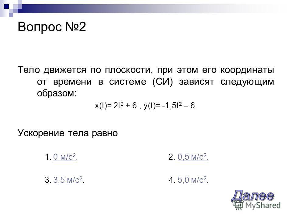 Вопрос 2 Тело движется по плоскости, при этом его координаты от времени в системе (СИ) зависят следующим образом: x(t)= 2t 2 + 6, y(t)= -1,5t 2 – 6. Ускорение тела равно 1. 0 м/с 2. 2. 0,5 м/с 2.0 м/с 20,5 м/с 2. 3. 3,5 м/с 2. 4. 5,0 м/с 2.3,5 м/с 25
