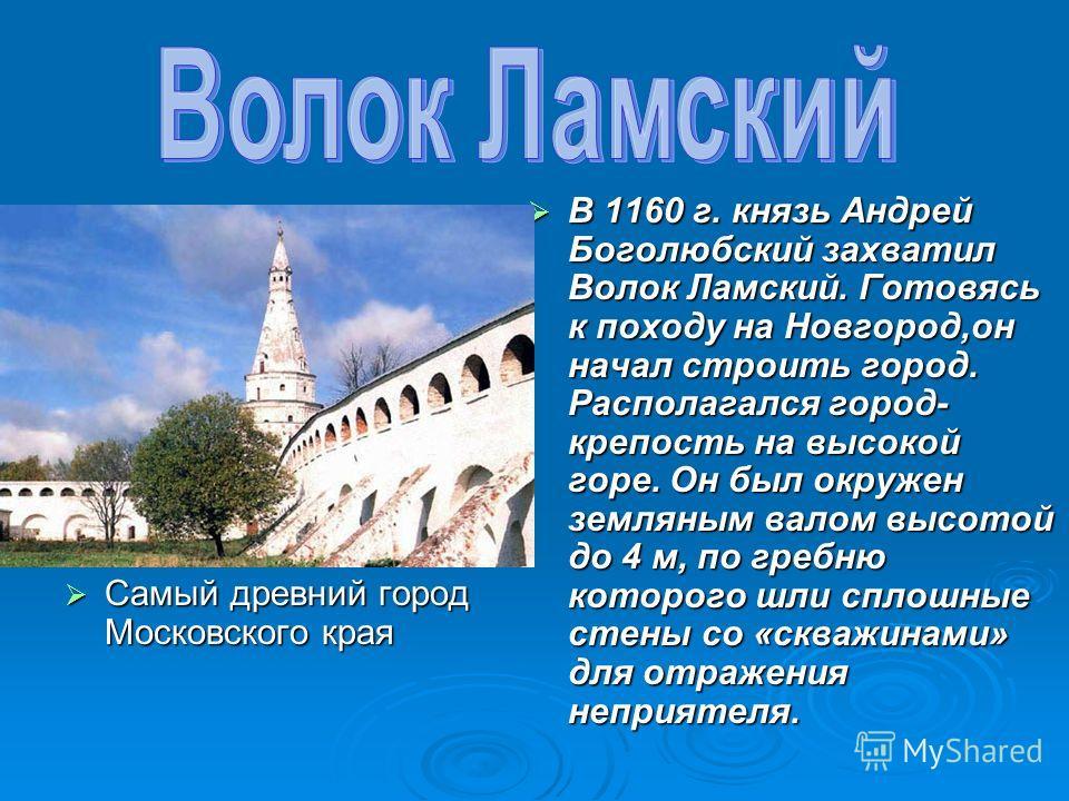 Самый древний город Московского края Самый древний город Московского края В 1160 г. князь Андрей Боголюбский захватил Волок Ламский. Готовясь к походу на Новгород,он начал строить город. Располагался город- крепость на высокой горе. Он был окружен зе