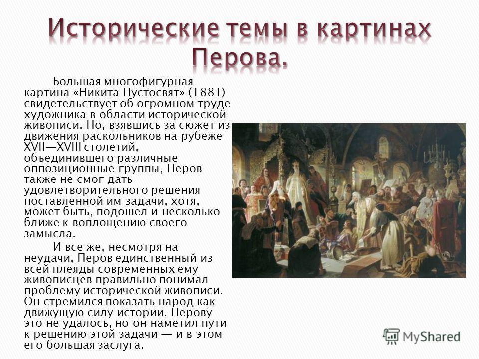 Большая многофигурная картина «Никита Пустосвят» (1881) свидетельствует об огромном труде художника в области исторической живописи. Но, взявшись за сюжет из движения раскольников на рубеже XVIIXVIII столетий, объединившего различные оппозиционные гр