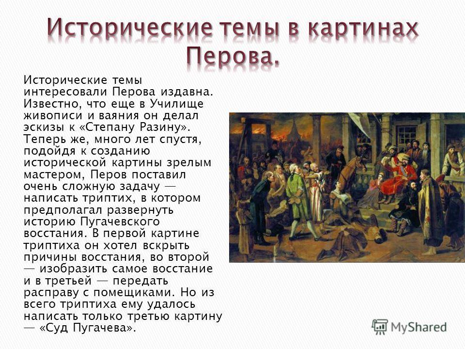 Исторические темы интересовали Перова издавна. Известно, что еще в Училище живописи и ваяния он делал эскизы к «Степану Разину». Теперь же, много лет спустя, подойдя к созданию исторической картины зрелым мастером, Перов поставил очень сложную задачу