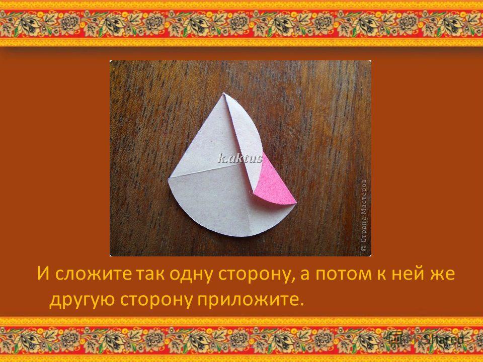И сложите так одну сторону, а потом к ней же другую сторону приложите. 05.11.2013http://aida.ucoz.ru10