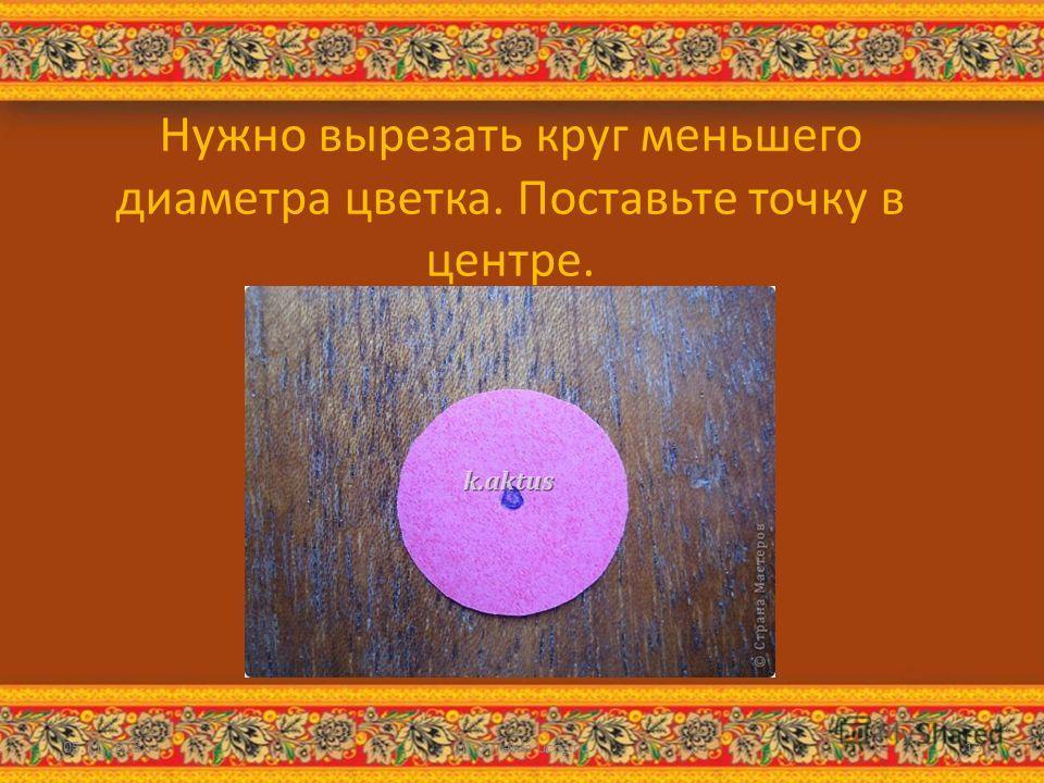 Нужно вырезать круг меньшего диаметра цветка. Поставьте точку в центре. 05.11.2013http://aida.ucoz.ru13