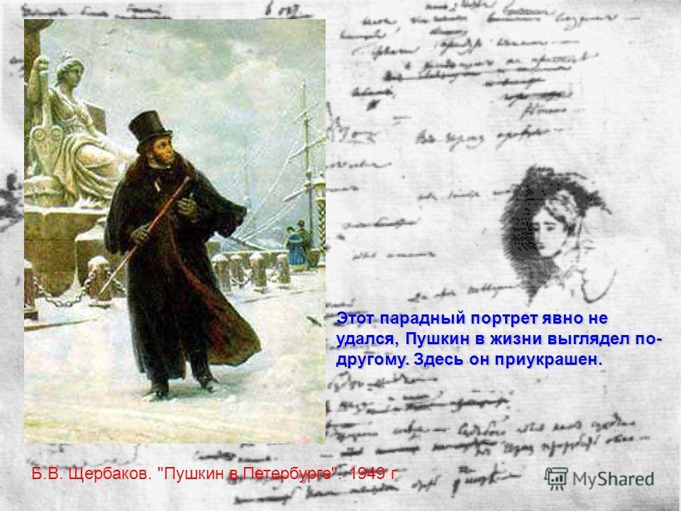 Б.В. Щербаков. Пушкин в Петербурге. 1949 г Этот парадный портрет явно не удался, Пушкин в жизни выглядел по- другому. Здесь он приукрашен.