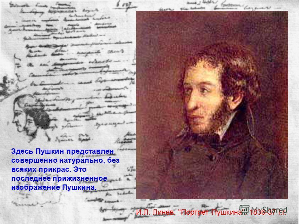 И.Л. Линев. Портрет Пушкина. 1836-37 г.г. Здесь Пушкин представлен совершенно натурально, без всяких прикрас. Это последнее прижизненное изображение Пушкина.