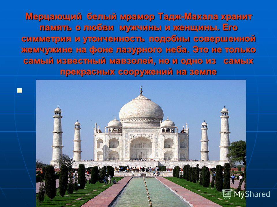 Мерцающий белый мрамор Тадж-Махала хранит память о любви мужчины и женщины. Его симметрия и утонченность подобны совершенной жемчужине на фоне лазурного неба. Это не только самый известный мавзолей, но и одно из самых прекрасных сооружений на земле