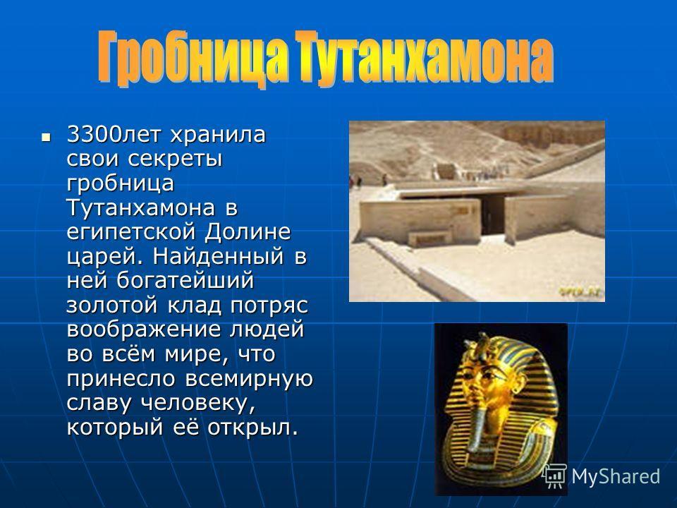 3300лет хранила свои секреты гробница Тутанхамона в египетской Долине царей. Найденный в ней богатейший золотой клад потряс воображение людей во всём мире, что принесло всемирную славу человеку, который её открыл. 3300лет хранила свои секреты гробниц