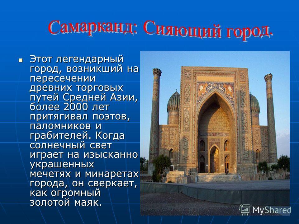 Этот легендарный город, возникший на пересечении древних торговых путей Средней Азии, более 2000 лет притягивал поэтов, паломников и грабителей. Когда солнечный свет играет на изысканно украшенных мечетях и минаретах города, он сверкает, как огромный