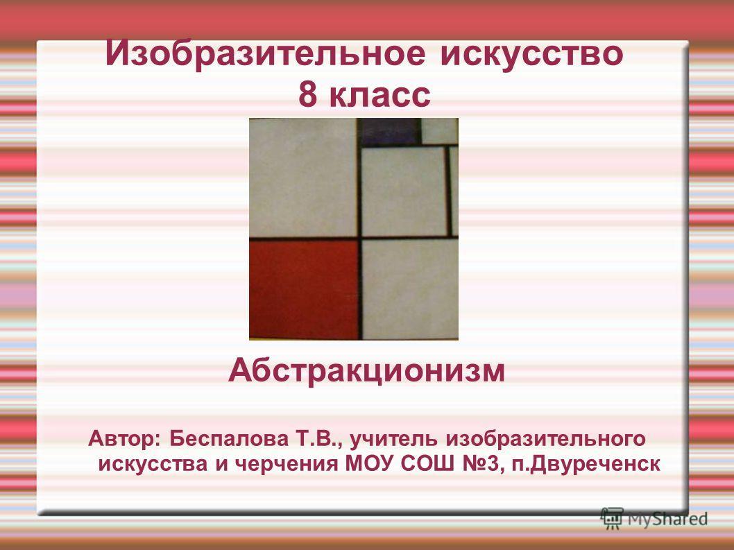 Изобразительное искусство 8 класс Абстракционизм Автор: Беспалова Т.В., учитель изобразительного искусства и черчения МОУ СОШ 3, п.Двуреченск