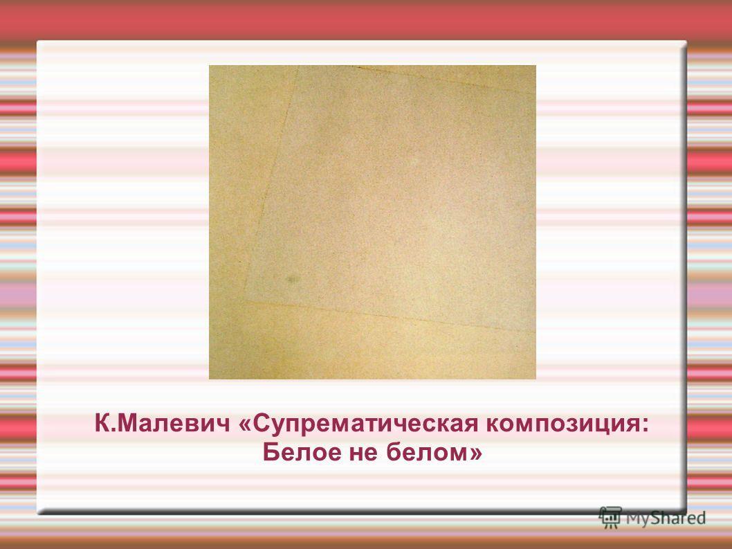 К.Малевич «Супрематическая композиция: Белое не белом»